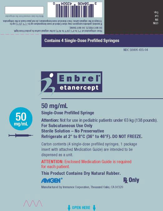 PRINCIPAL DISPLAY PANEL Contains 4 Single-Dose Prefilled Syringes NDC 58406-435-04 Enbrel® etanercept 50 mg/mL Single-Dose Prefilled Syringe 50 mg/mL Attention: Not for use in pediatric patients under 63 kg (138 pounds). For Subcutaneous Use Only Sterile Solution – No Preservative Refrigerate at 2° to 8°C (36° to 46°F). DO NOT FREEZE. Carton contents (4 single-dose prefilled syringes, 1 package insert with attached Medication Guide) are intended to be dispensed as a unit. ATTENTION: Enclosed Medication Guide is required for each patient. This Product Contains Dry Natural Rubber. AMGEN® Rx Only Manufactured by Immunex Corporation, Thousand Oaks, CA 91320